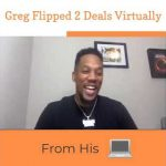 Greg Flips 2 Real Estate Deals Virtually From His Computer